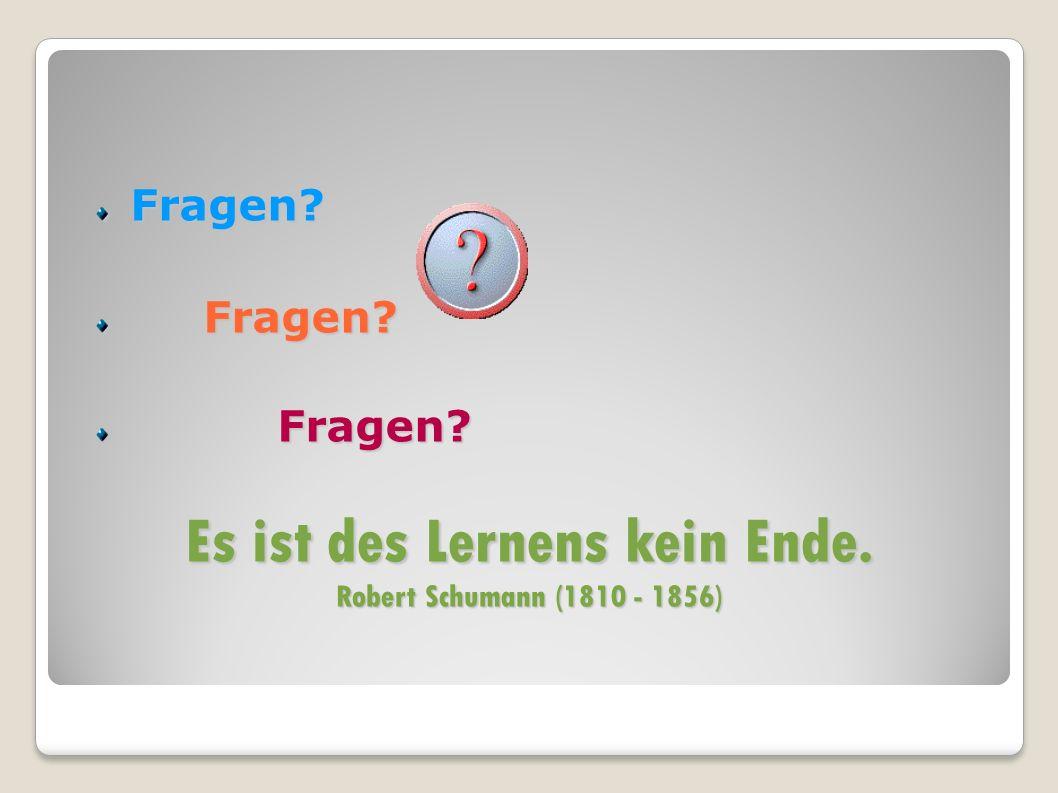 Fragen? Fragen? Fragen? Es ist des Lernens kein Ende. Robert Schumann (1810 - 1856)