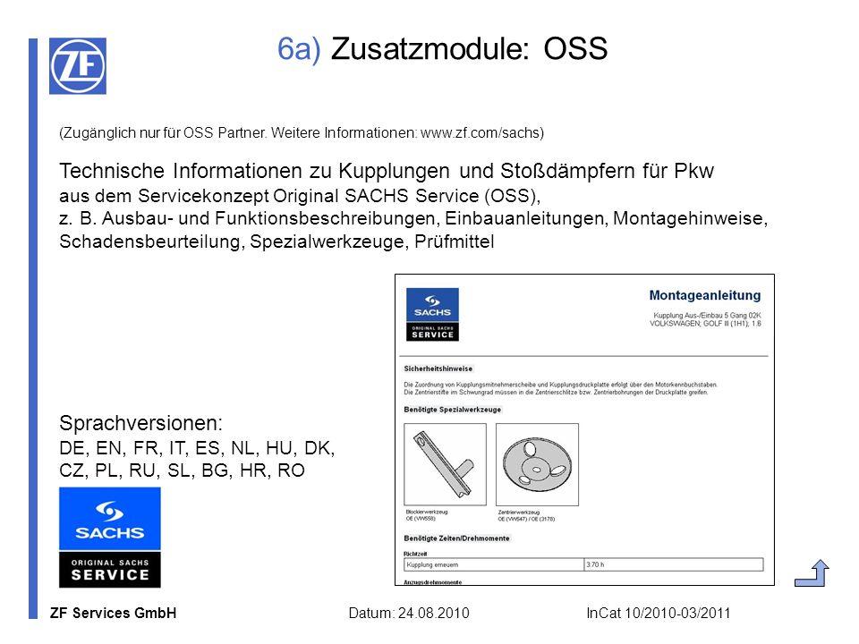 ZF Services GmbH Datum: 24.08.2010 InCat 10/2010-03/2011 6a) Zusatzmodule: OSS (Zugänglich nur für OSS Partner. Weitere Informationen: www.zf.com/sach