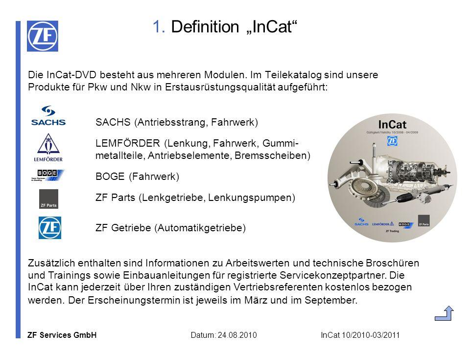 ZF Services GmbH Datum: 24.08.2010 InCat 10/2010-03/2011 1. Definition InCat Die InCat-DVD besteht aus mehreren Modulen. Im Teilekatalog sind unsere P