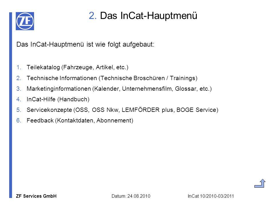 ZF Services GmbH Datum: 24.08.2010 InCat 10/2010-03/2011 3a) Teilekatalog: Fahrzeugauswahl Auswahl anhand von fünf Kriterien (Fahrzeugart, Hersteller, Modell, Typ, Details) oder durch Eingabe von Fahrzeugparametern (KBA-Nr., Modell, Typ, Bj.
