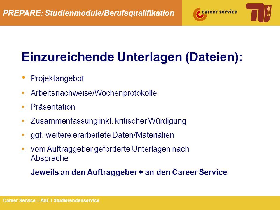 PREPARE: Studienmodule/Berufsqualifikation 11Career Service – Abt. I Studierendenservice Einzureichende Unterlagen (Dateien): Projektangebot Arbeitsna
