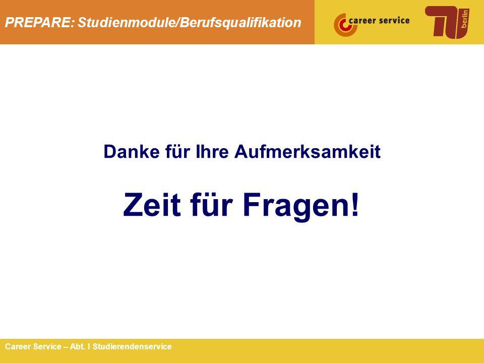 PREPARE: Studienmodule/Berufsqualifikation 14Career Service – Abt. I Studierendenservice Danke für Ihre Aufmerksamkeit Zeit für Fragen!