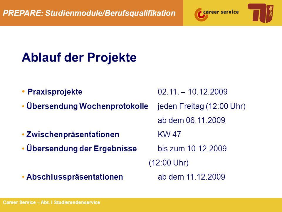 PREPARE: Studienmodule/Berufsqualifikation 3Career Service – Abt. I Studierendenservice Ablauf der Projekte Praxisprojekte02.11. – 10.12.2009 Übersend