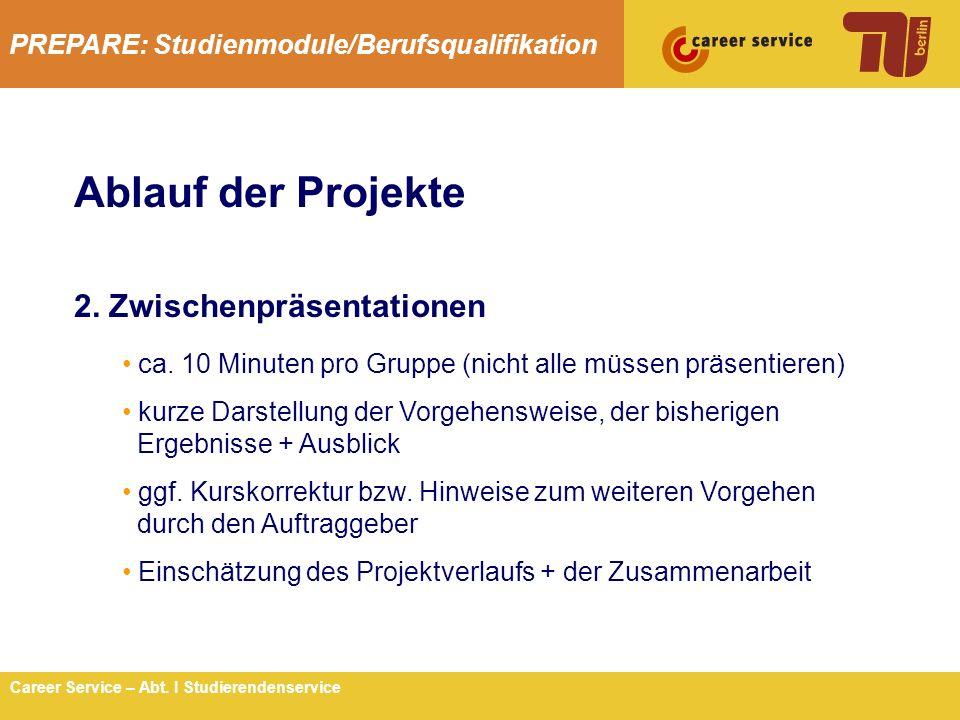 PREPARE: Studienmodule/Berufsqualifikation 5Career Service – Abt. I Studierendenservice Ablauf der Projekte 2. Zwischenpräsentationen ca. 10 Minuten p
