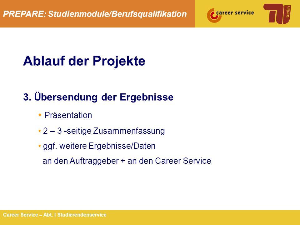 PREPARE: Studienmodule/Berufsqualifikation 6Career Service – Abt. I Studierendenservice Ablauf der Projekte 3. Übersendung der Ergebnisse Präsentation