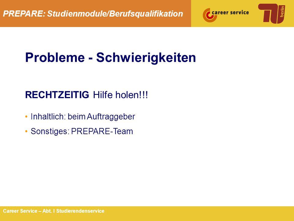 PREPARE: Studienmodule/Berufsqualifikation 9Career Service – Abt. I Studierendenservice Probleme - Schwierigkeiten RECHTZEITIG Hilfe holen!!! Inhaltli