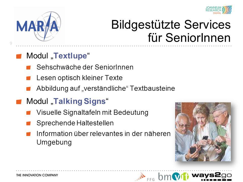 Bildgestützte Services für SeniorInnen Modul Textlupe Sehschwäche der SeniorInnen Lesen optisch kleiner Texte Abbildung auf verständliche Textbausteine Modul Talking Signs Visuelle Signaltafeln mit Bedeutung Sprechende Haltestellen Information über relevantes in der näheren Umgebung 9
