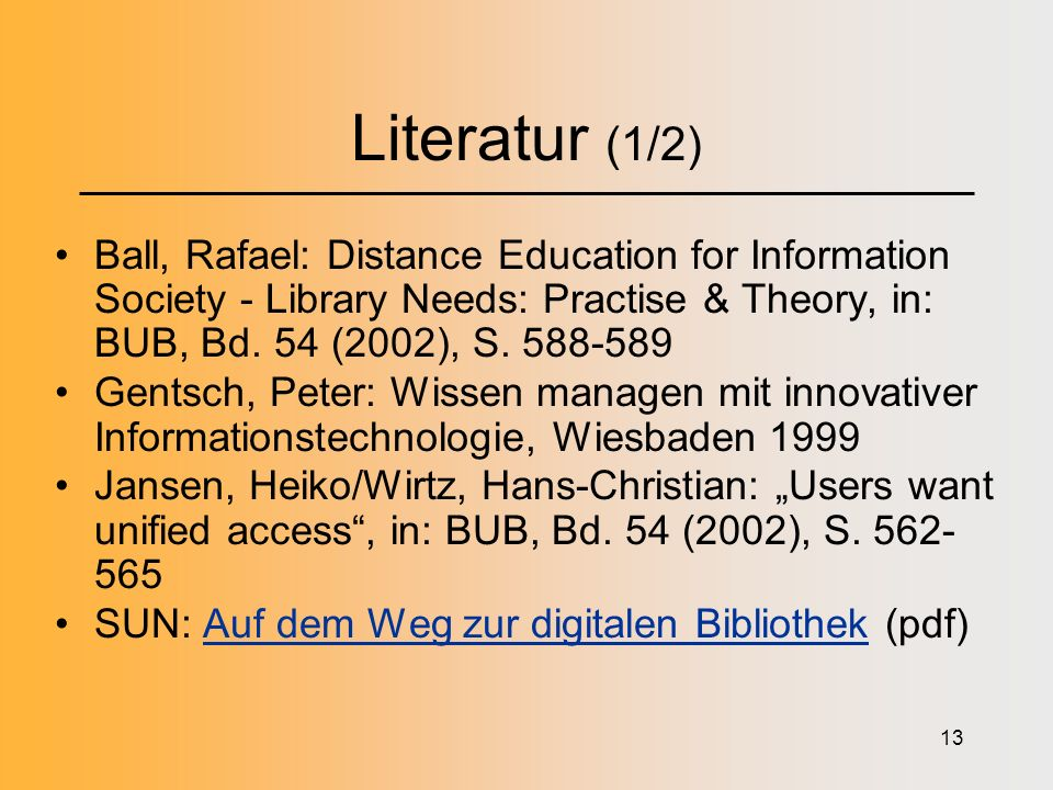 13 Literatur (1/2) Ball, Rafael: Distance Education for Information Society - Library Needs: Practise & Theory, in: BUB, Bd. 54 (2002), S. 588-589 Gen
