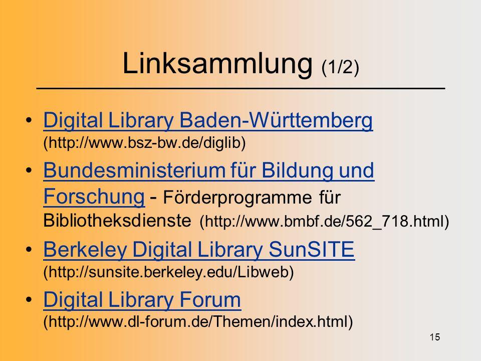 15 Linksammlung (1/2) Digital Library Baden-Württemberg (http://www.bsz-bw.de/diglib)Digital Library Baden-Württemberg Bundesministerium für Bildung und Forschung - Förderprogramme für Bibliotheksdienste (http://www.bmbf.de/562_718.html)Bundesministerium für Bildung und Forschung Berkeley Digital Library SunSITE (http://sunsite.berkeley.edu/Libweb)Berkeley Digital Library SunSITE Digital Library Forum (http://www.dl-forum.de/Themen/index.html)Digital Library Forum