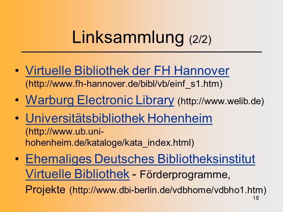 16 Linksammlung (2/2) Virtuelle Bibliothek der FH Hannover (http://www.fh-hannover.de/bibl/vb/einf_s1.htm)Virtuelle Bibliothek der FH Hannover Warburg Electronic Library (http://www.welib.de)Warburg Electronic Library Universitätsbibliothek Hohenheim (http://www.ub.uni- hohenheim.de/kataloge/kata_index.html)Universitätsbibliothek Hohenheim Ehemaliges Deutsches Bibliotheksinstitut Virtuelle Bibliothek - Förderprogramme, Projekte (http://www.dbi-berlin.de/vdbhome/vdbho1.htm)Ehemaliges Deutsches Bibliotheksinstitut Virtuelle Bibliothek