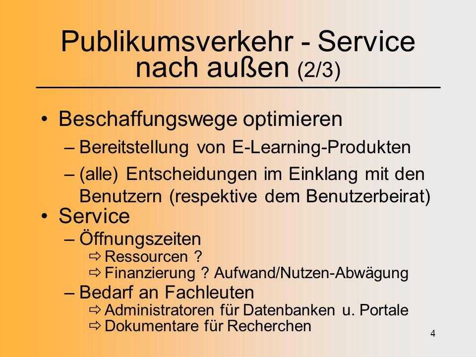 4 Publikumsverkehr - Service nach außen (2/3) Beschaffungswege optimieren –Bereitstellung von E-Learning-Produkten –(alle) Entscheidungen im Einklang mit den Benutzern (respektive dem Benutzerbeirat) Service –Öffnungszeiten Ressourcen .