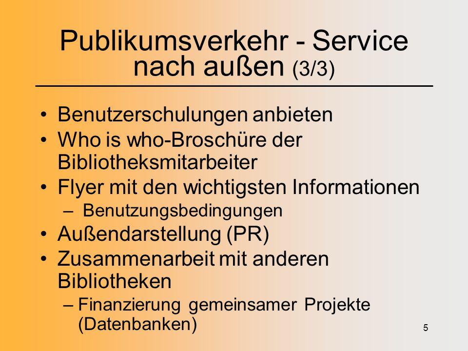 5 Publikumsverkehr - Service nach außen (3/3) Benutzerschulungen anbieten Who is who-Broschüre der Bibliotheksmitarbeiter Flyer mit den wichtigsten Informationen – Benutzungsbedingungen Außendarstellung (PR) Zusammenarbeit mit anderen Bibliotheken –Finanzierung gemeinsamer Projekte (Datenbanken)