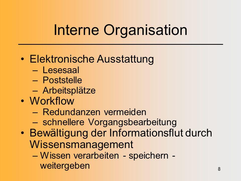 8 Interne Organisation Elektronische Ausstattung – Lesesaal – Poststelle – Arbeitsplätze Workflow – Redundanzen vermeiden – schnellere Vorgangsbearbeitung Bewältigung der Informationsflut durch Wissensmanagement –Wissen verarbeiten - speichern - weitergeben
