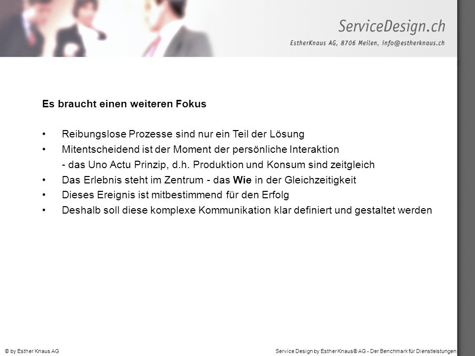 Service Design by Esther Knaus® AG - Der Benchmark für Dienstleistungen© by Esther Knaus AG Es braucht einen weiteren Fokus Reibungslose Prozesse sind nur ein Teil der Lösung Mitentscheidend ist der Moment der persönliche Interaktion - das Uno Actu Prinzip, d.h.