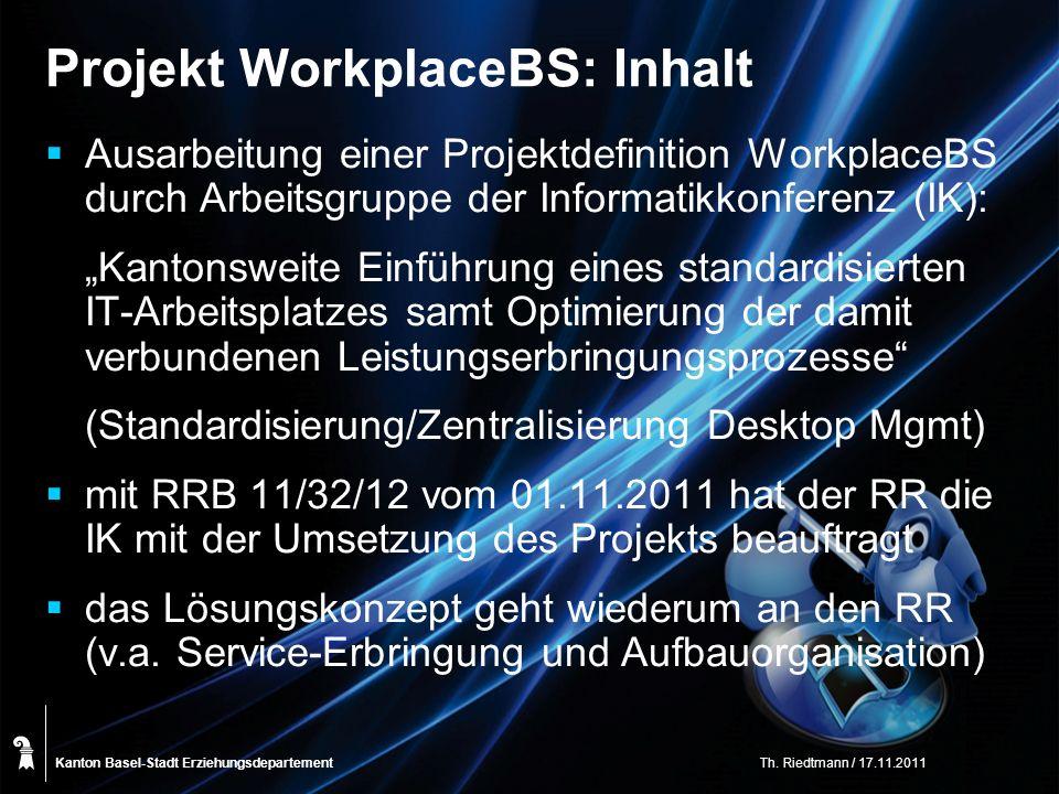 Kanton Basel-Stadt Projekt WorkplaceBS: Inhalt Ausarbeitung einer Projektdefinition WorkplaceBS durch Arbeitsgruppe der Informatikkonferenz (IK): Kantonsweite Einführung eines standardisierten IT-Arbeitsplatzes samt Optimierung der damit verbundenen Leistungserbringungsprozesse (Standardisierung/Zentralisierung Desktop Mgmt) mit RRB 11/32/12 vom 01.11.2011 hat der RR die IK mit der Umsetzung des Projekts beauftragt das Lösungskonzept geht wiederum an den RR (v.a.