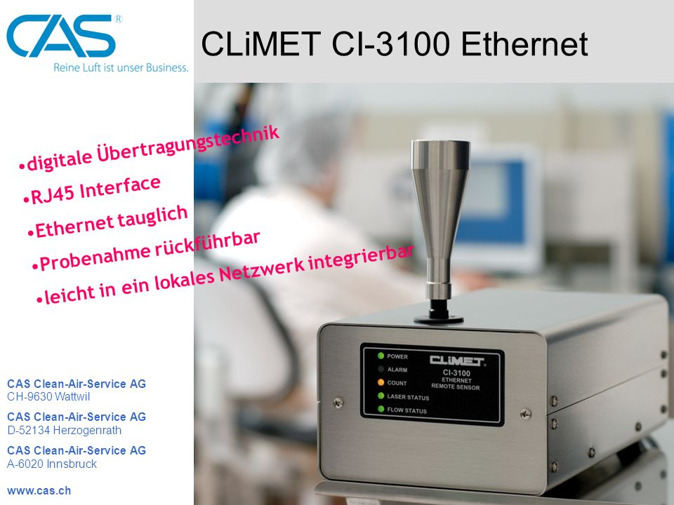 CLiMET CI-3100 Ethernet digitale Übertragungstechnik RJ45 Interface Ethernet tauglich Probenahme rückführbar leicht in ein lokales Netzwerk integrierbar CAS Clean-Air-Service AG CH-9630 Wattwil CAS Clean-Air-Service AG D-52134 Herzogenrath CAS Clean-Air-Service AG A-6020 Innsbruck www.cas.ch