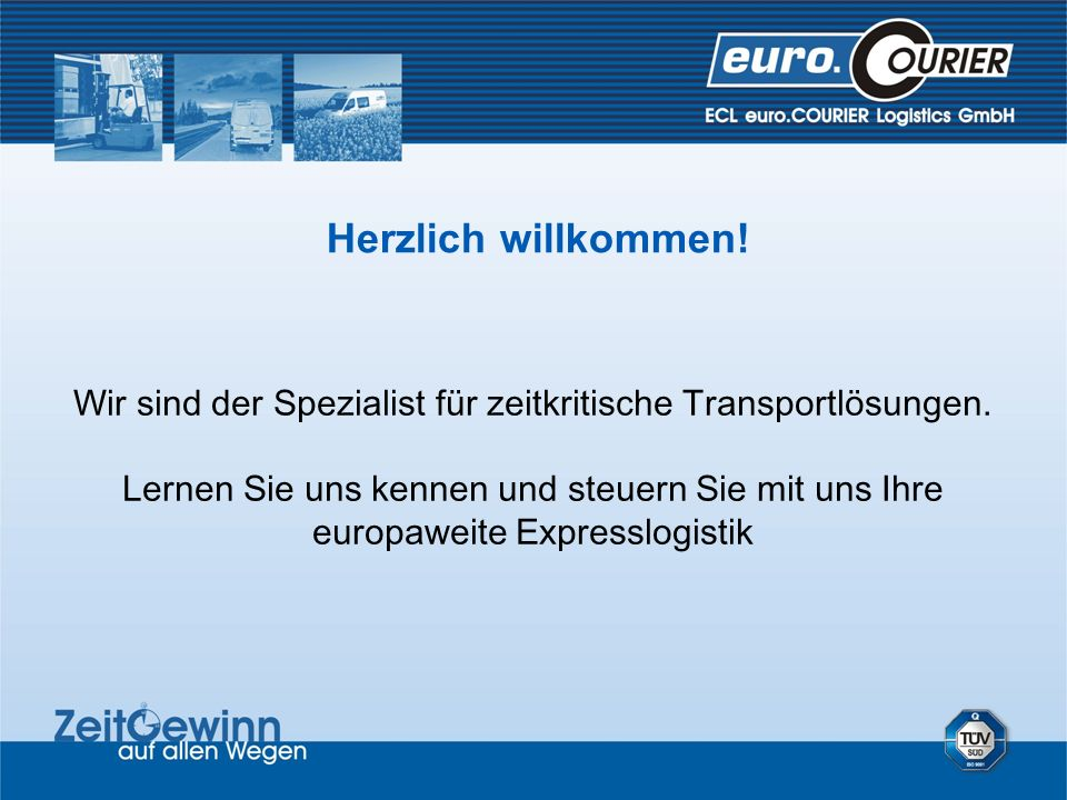 Herzlich willkommen! Wir sind der Spezialist für zeitkritische Transportlösungen. Lernen Sie uns kennen und steuern Sie mit uns Ihre europaweite Expre