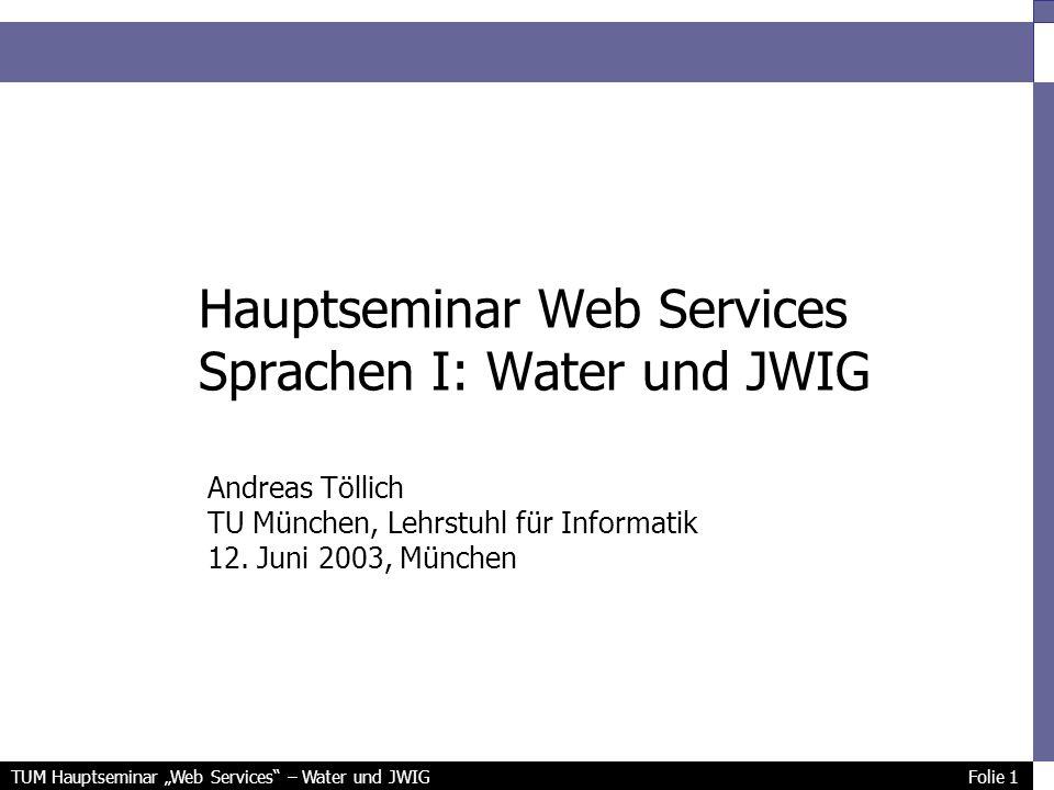 TUM Hauptseminar Web Services – Water und JWIG Folie 1 Hauptseminar Web Services Sprachen I: Water und JWIG Andreas Töllich TU München, Lehrstuhl für Informatik 12.