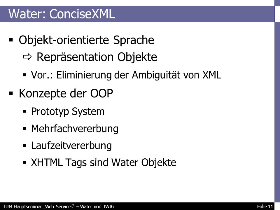 TUM Hauptseminar Web Services – Water und JWIG Folie 11 Objekt-orientierte Sprache Repräsentation Objekte Vor.: Eliminierung der Ambiguität von XML Konzepte der OOP Prototyp System Mehrfachvererbung Laufzeitvererbung XHTML Tags sind Water Objekte Water: ConciseXML