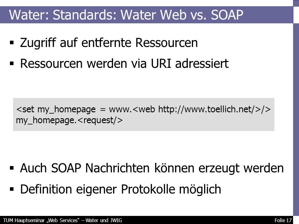 TUM Hauptseminar Web Services – Water und JWIG Folie 17 Zugriff auf entfernte Ressourcen Ressourcen werden via URI adressiert Auch SOAP Nachrichten können erzeugt werden Definition eigener Protokolle möglich Water: Standards: Water Web vs.