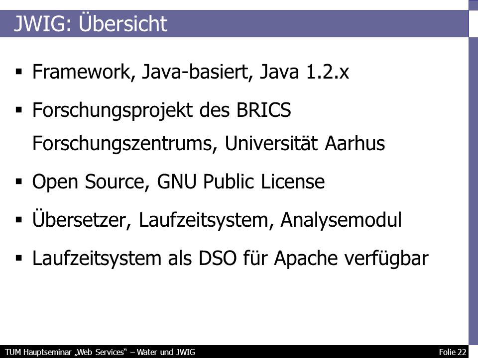 TUM Hauptseminar Web Services – Water und JWIG Folie 22 JWIG: Übersicht Framework, Java-basiert, Java 1.2.x Forschungsprojekt des BRICS Forschungszentrums, Universität Aarhus Open Source, GNU Public License Übersetzer, Laufzeitsystem, Analysemodul Laufzeitsystem als DSO für Apache verfügbar