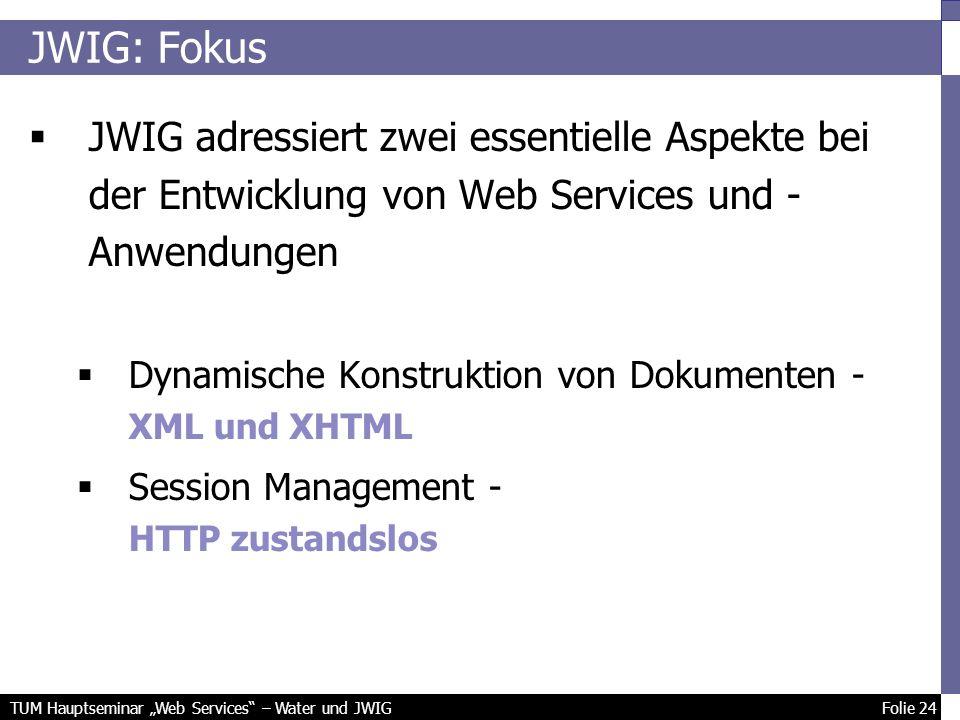 TUM Hauptseminar Web Services – Water und JWIG Folie 24 JWIG: Fokus JWIG adressiert zwei essentielle Aspekte bei der Entwicklung von Web Services und - Anwendungen Dynamische Konstruktion von Dokumenten - XML und XHTML Session Management - HTTP zustandslos