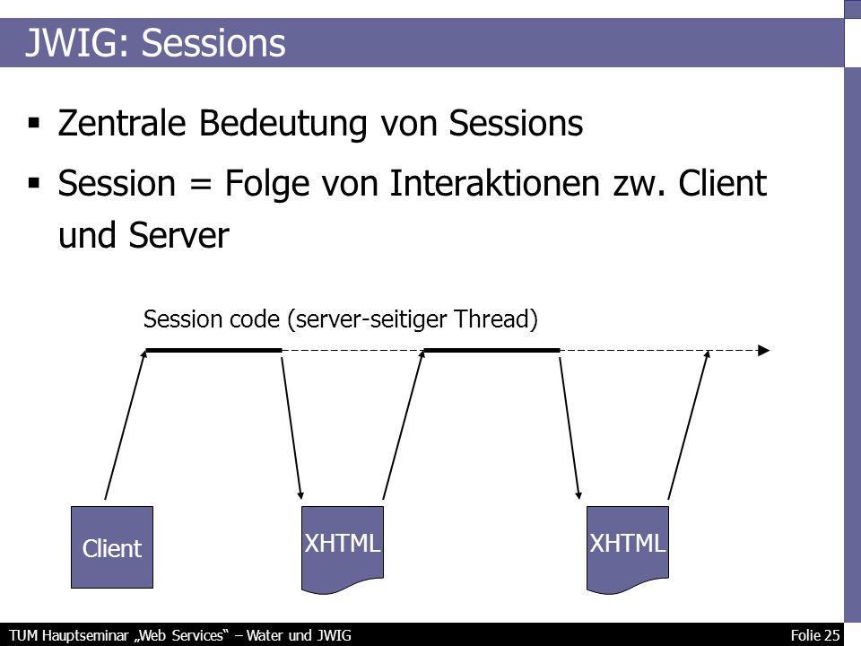TUM Hauptseminar Web Services – Water und JWIG Folie 25 JWIG: Sessions Zentrale Bedeutung von Sessions Session = Folge von Interaktionen zw.