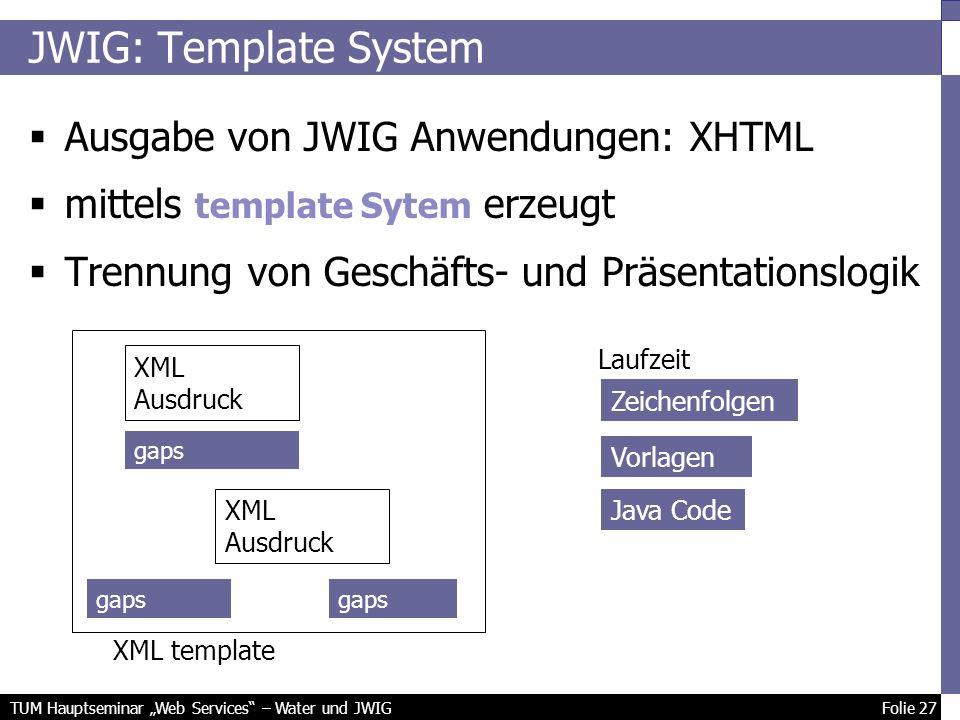 TUM Hauptseminar Web Services – Water und JWIG Folie 27 JWIG: Template System Ausgabe von JWIG Anwendungen: XHTML mittels template Sytem erzeugt Trennung von Geschäfts- und Präsentationslogik XML template XML Ausdruck gaps Laufzeit gaps Zeichenfolgen Vorlagen Java Code