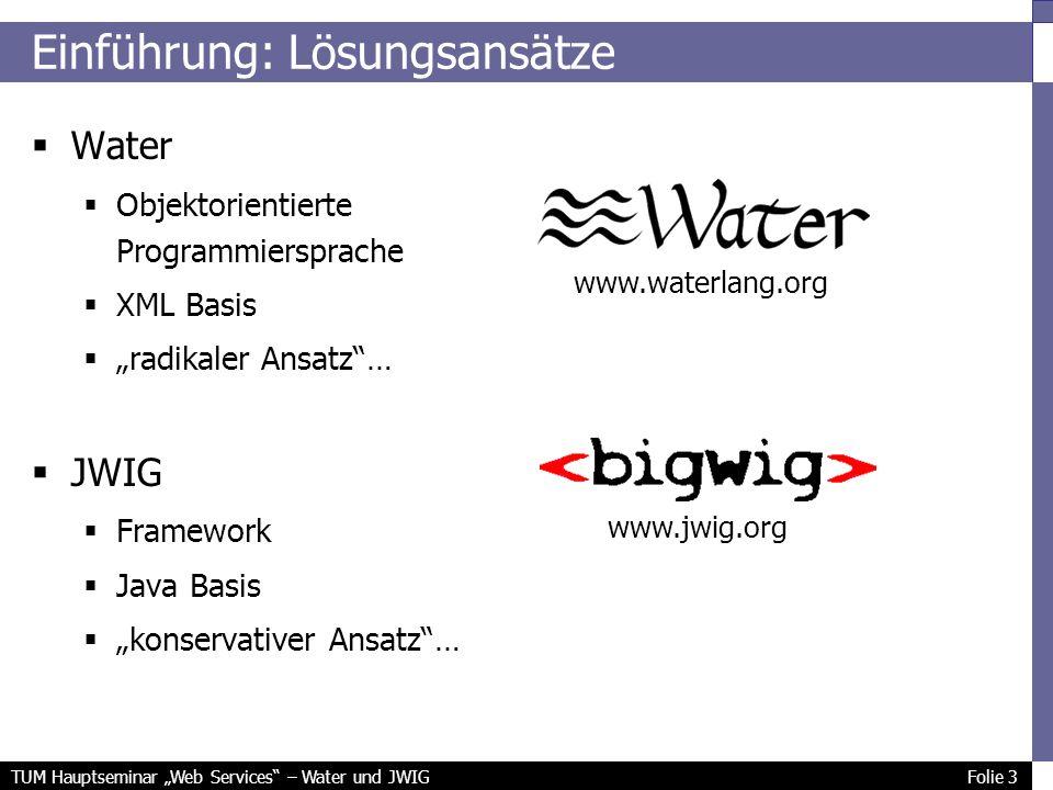 TUM Hauptseminar Web Services – Water und JWIG Folie 3 Einführung: Lösungsansätze Water Objektorientierte Programmiersprache XML Basis radikaler Ansatz… JWIG Framework Java Basis konservativer Ansatz… www.waterlang.org www.jwig.org