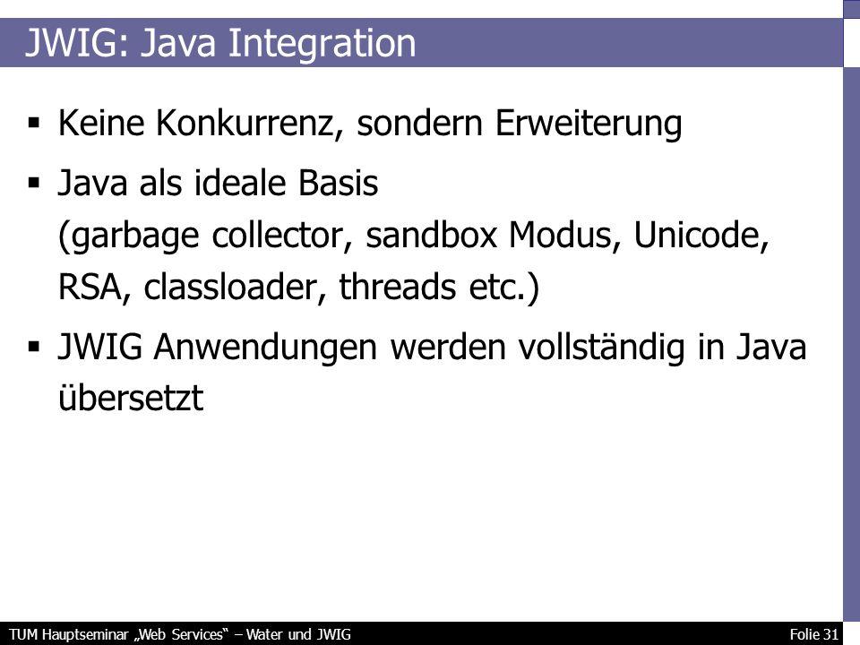 TUM Hauptseminar Web Services – Water und JWIG Folie 31 JWIG: Java Integration Keine Konkurrenz, sondern Erweiterung Java als ideale Basis (garbage collector, sandbox Modus, Unicode, RSA, classloader, threads etc.) JWIG Anwendungen werden vollständig in Java übersetzt