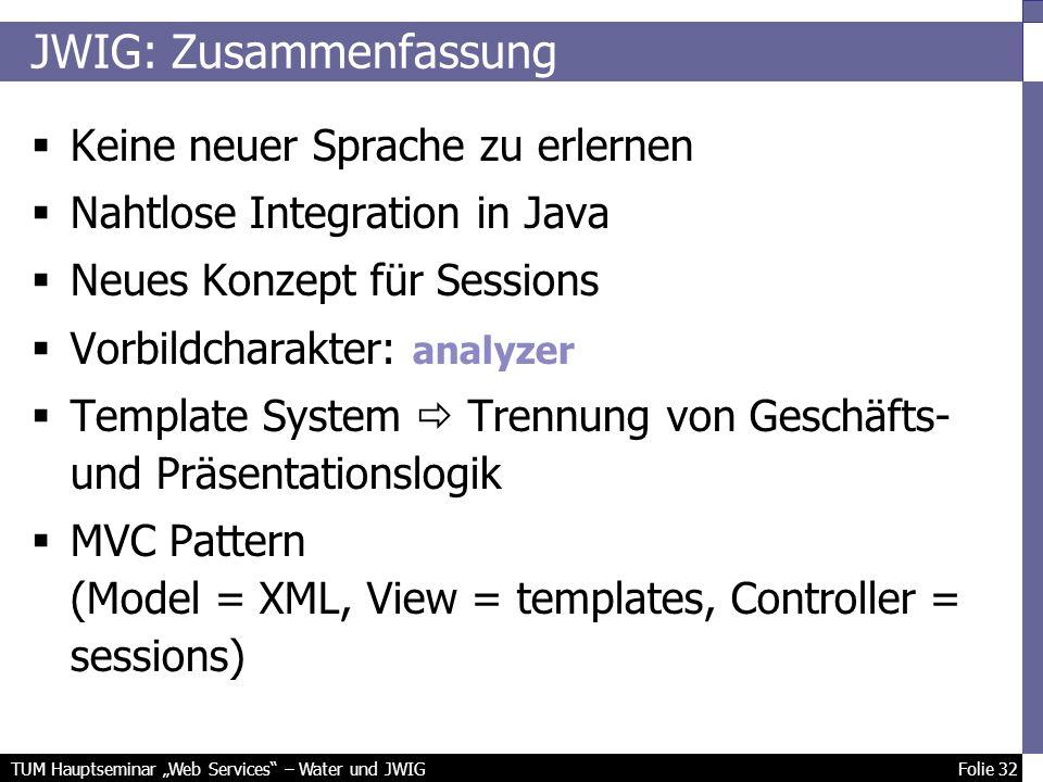 TUM Hauptseminar Web Services – Water und JWIG Folie 32 JWIG: Zusammenfassung Keine neuer Sprache zu erlernen Nahtlose Integration in Java Neues Konzept für Sessions Vorbildcharakter: analyzer Template System Trennung von Geschäfts- und Präsentationslogik MVC Pattern (Model = XML, View = templates, Controller = sessions)
