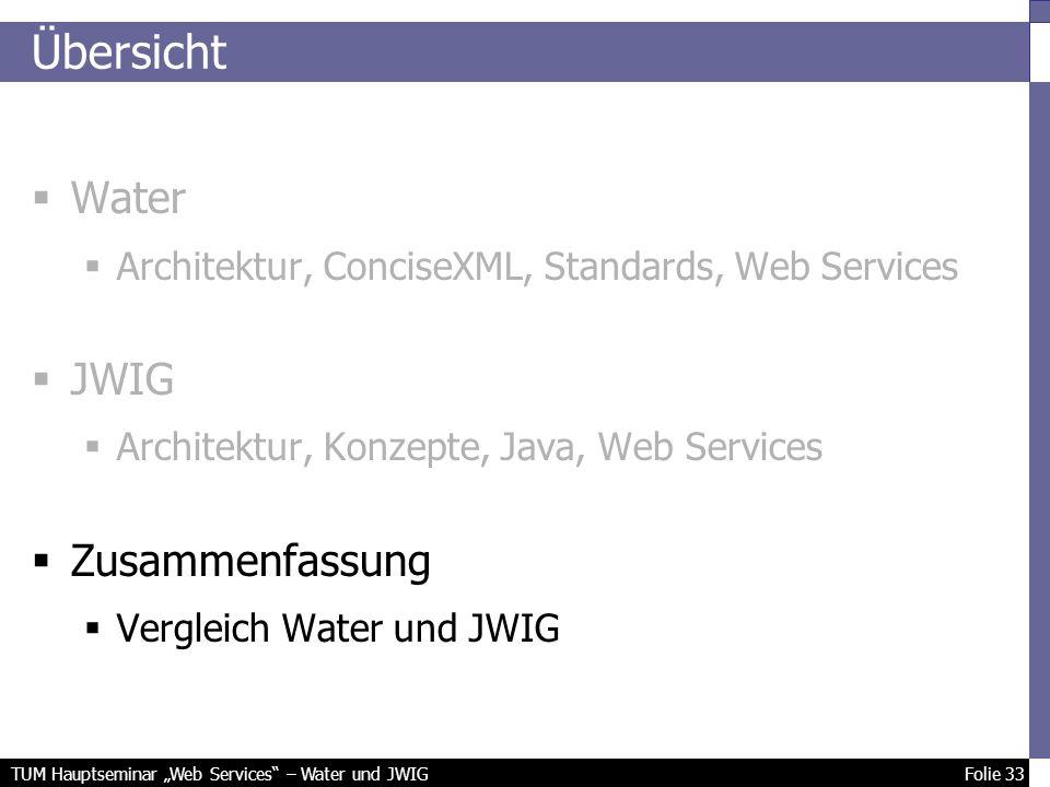 TUM Hauptseminar Web Services – Water und JWIG Folie 33 Übersicht Water Architektur, ConciseXML, Standards, Web Services JWIG Architektur, Konzepte, Java, Web Services Zusammenfassung Vergleich Water und JWIG