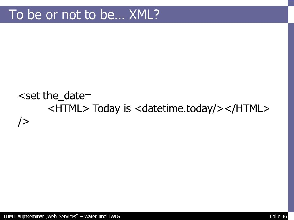 TUM Hauptseminar Web Services – Water und JWIG Folie 36 To be or not to be… XML.