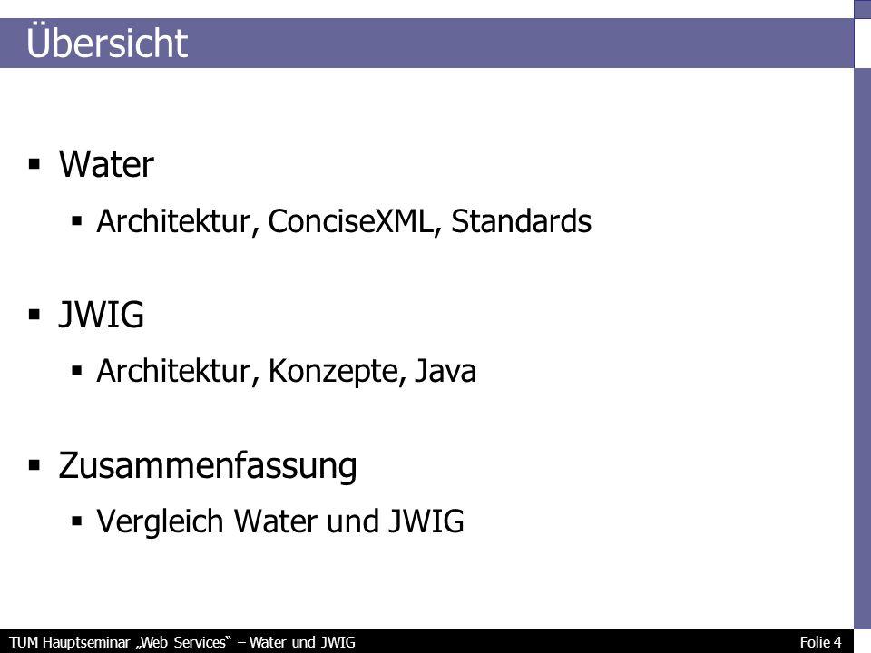 TUM Hauptseminar Web Services – Water und JWIG Folie 4 Übersicht Water Architektur, ConciseXML, Standards JWIG Architektur, Konzepte, Java Zusammenfassung Vergleich Water und JWIG
