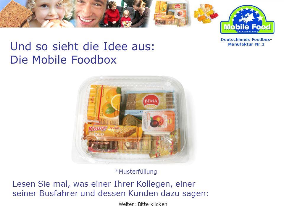 Und so sieht die Idee aus: Die Mobile Foodbox Lesen Sie mal, was einer Ihrer Kollegen, einer seiner Busfahrer und dessen Kunden dazu sagen: Deutschlands Foodbox- Manufaktur Nr.1 Weiter: Bitte klicken *Musterfüllung