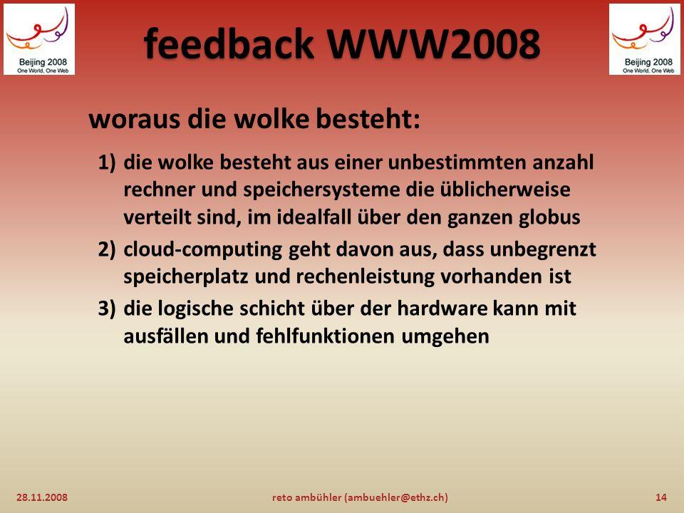 feedback WWW2008 eigenschaften der wolke sind: 28.11.200813reto ambühler (ambuehler@ethz.ch) 1)die daten sind in der wolke gespeichert, das heisst sie sind jederzeit und überall verfügbar 2)software und dienstleistungen kommen ebenfalls aus der wolke, zugang via webbrowser 3)die wolke basiert auf industrie-standards und ist deshalb hersteller-unabhängig 4)die wolke ist für alle arten von geräten zugänglich