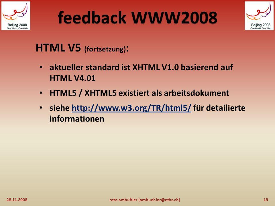 feedback WWW2008 HTML V5: 28.11.200818reto ambühler (ambuehler@ethz.ch) die wichtigste info: HTML lebt ! es gibt zum einen eine transformation von HTM