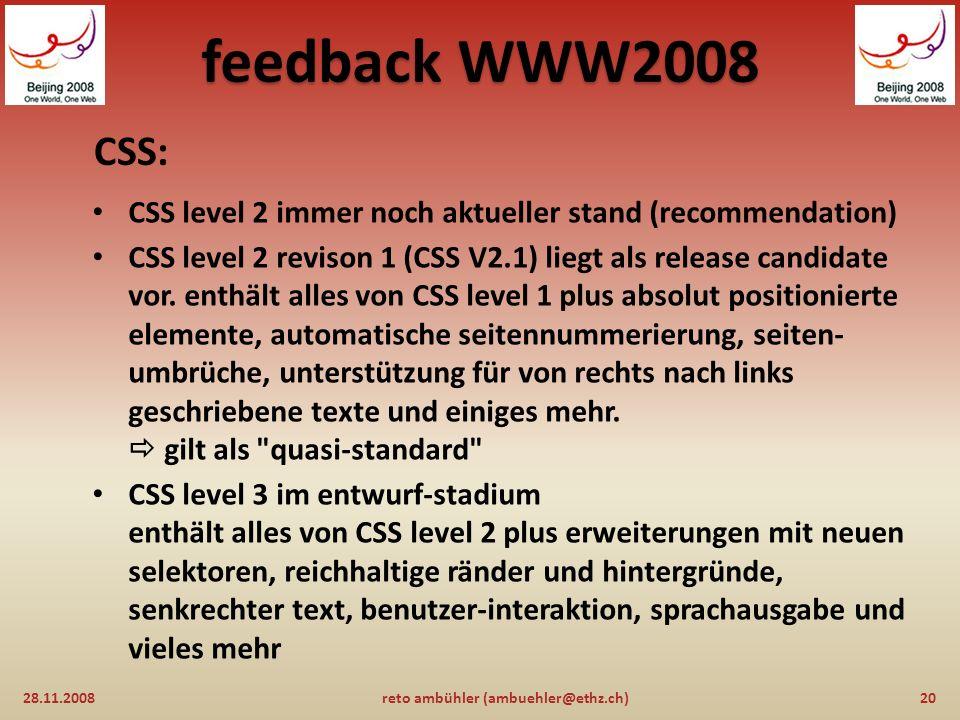 feedback WWW2008 HTML V5 (fortsetzung) : 28.11.200819reto ambühler (ambuehler@ethz.ch) aktueller standard ist XHTML V1.0 basierend auf HTML V4.01 HTML5 / XHTML5 existiert als arbeitsdokument siehe http://www.w3.org/TR/html5/ für detailierte informationenhttp://www.w3.org/TR/html5/