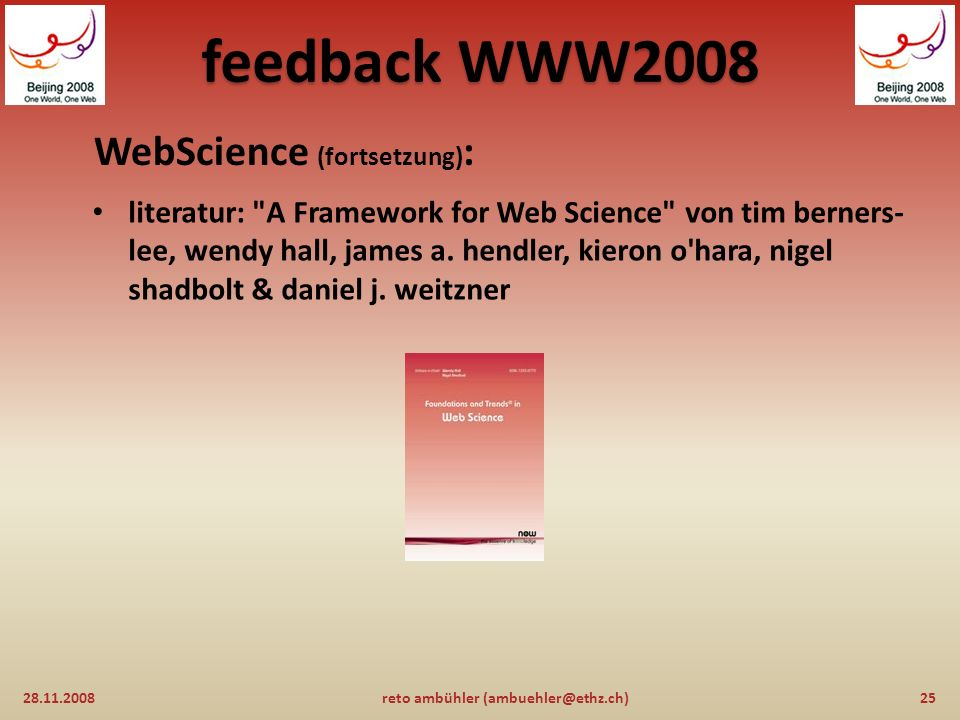 feedback WWW2008 WebScience (fortsetzung) : 28.11.200824reto ambühler (ambuehler@ethz.ch) untersuchung des phänomens World Wide Web mit wissenschaftlichen methoden Web Science Research Initiative (WSRI) http://webscience.org/http://webscience.org/ ziele dieser initiative sind: das Web verstehen seine zukunft gestalten den sozialen gewinn sicherstellen