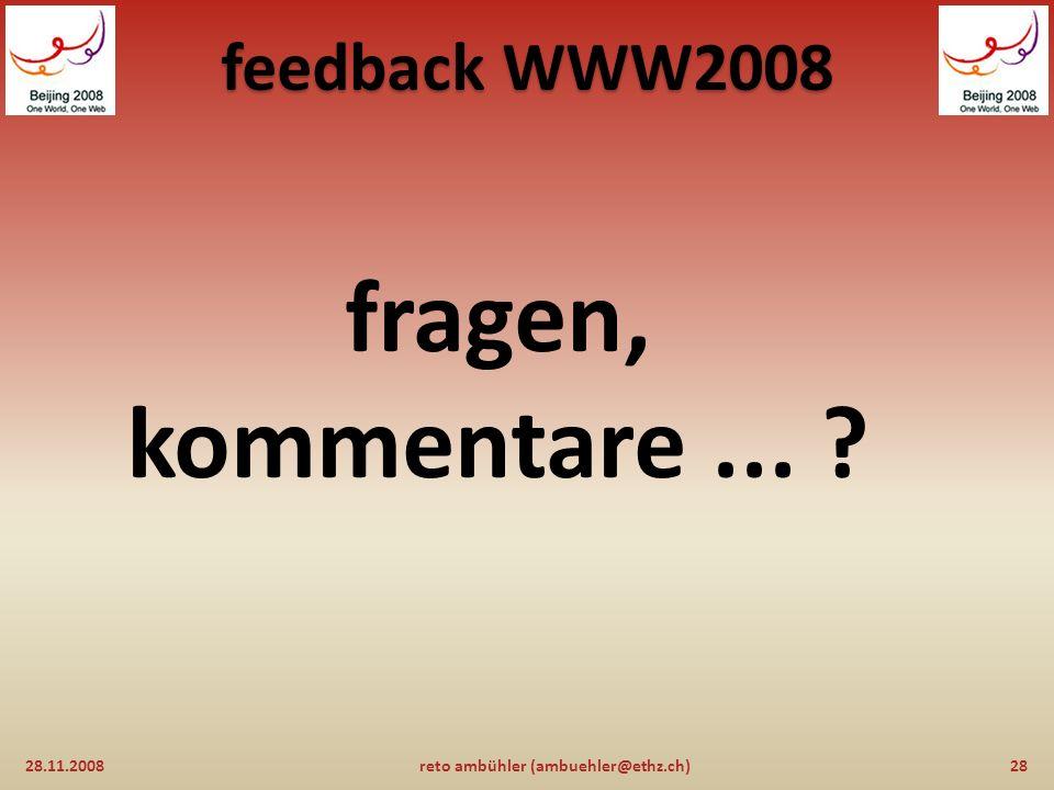 feedback WWW2008 informationsquellen: 28.11.200827reto ambühler (ambuehler@ethz.ch) www2008.org (offizielle website der konferenz) www2008.org http://www.ra.ethz.ch/WWW/WWW2008/ (mein trip-report) http://www.ra.ethz.ch/WWW/WWW2008/ http://www.w3.org/TR/xhtml1/ (XHTML V1) http://www.w3.org/TR/xhtml1/ http://www.w3.org/TR/html5/ (HTML V5) http://www.w3.org/TR/html5/ http://www.w3.org/TR/CSS21/ (CSS V2.1) http://www.w3.org/TR/CSS21/ http://webscience.org/ (WSRI) http://webscience.org/