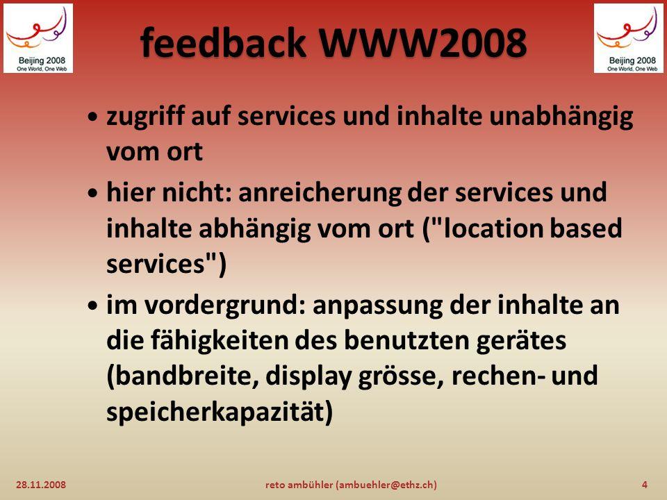 feedback WWW2008 woraus die wolke besteht: 28.11.200814reto ambühler (ambuehler@ethz.ch) 1)die wolke besteht aus einer unbestimmten anzahl rechner und speichersysteme die üblicherweise verteilt sind, im idealfall über den ganzen globus 2)cloud-computing geht davon aus, dass unbegrenzt speicherplatz und rechenleistung vorhanden ist 3)die logische schicht über der hardware kann mit ausfällen und fehlfunktionen umgehen