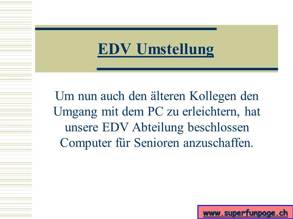 www.superfunpage.ch EDV Umstellung Die Top Ten Anzeichen, dass man gerade vor einem PC für Senioren sitzt, sind: