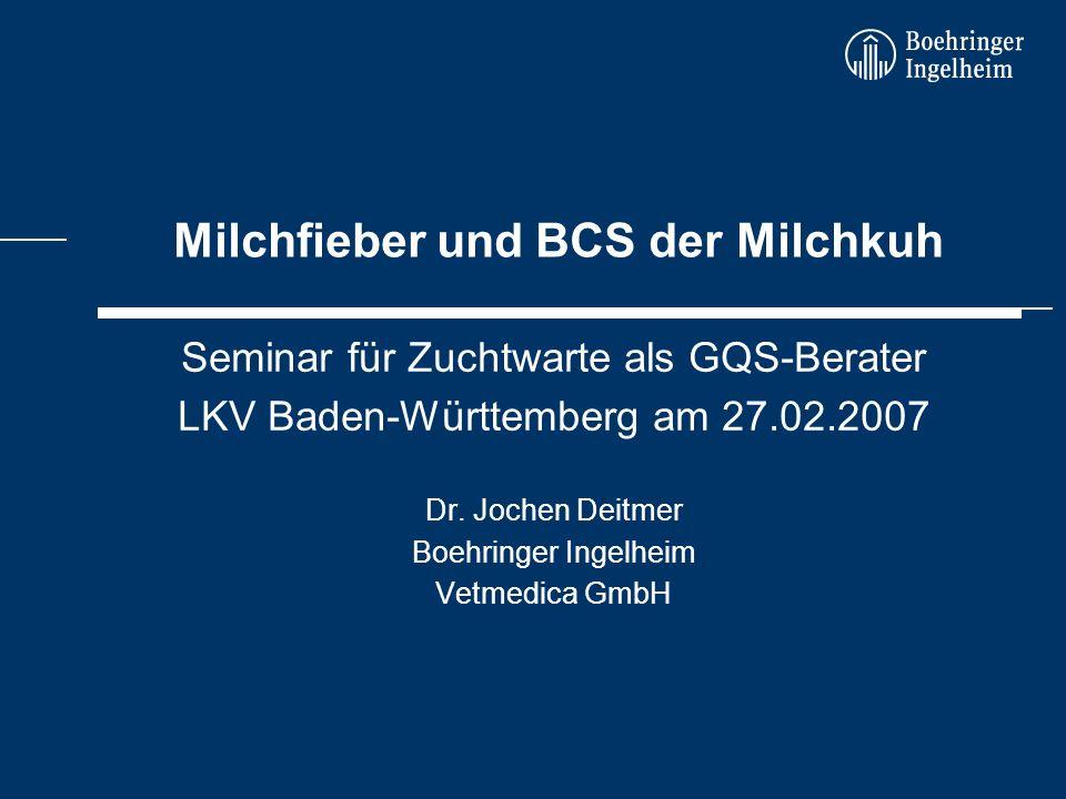 Milchfieber und BCS der Milchkuh Seminar für Zuchtwarte als GQS-Berater LKV Baden-Württemberg am 27.02.2007 Dr. Jochen Deitmer Boehringer Ingelheim Ve