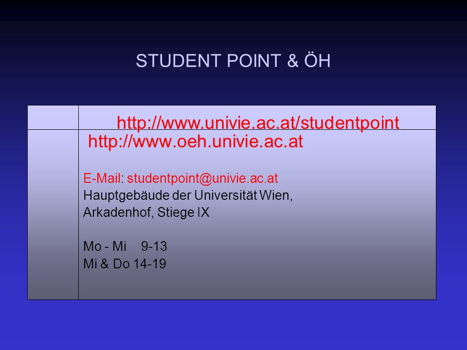 STUDENT POINT & ÖH http://www.oeh.univie.ac.at E-Mail: studentpoint@univie.ac.at Hauptgebäude der Universität Wien, Arkadenhof, Stiege IX Mo - Mi 9-13 Mi & Do 14-19 http://www.univie.ac.at/studentpoint