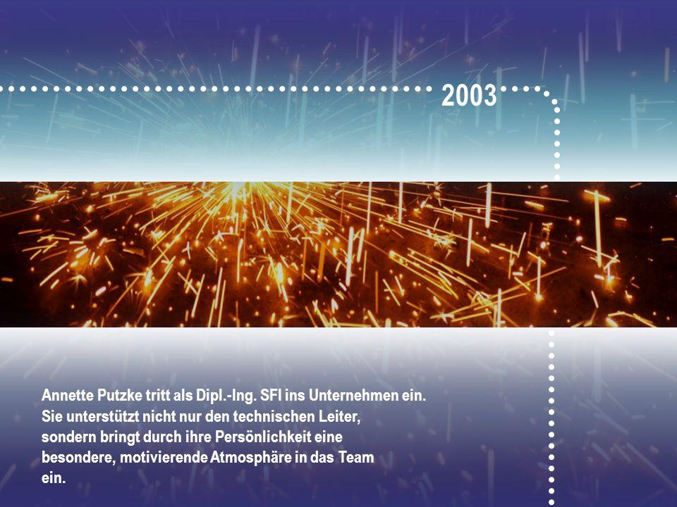 2003 Annette Putzke tritt als Dipl.-Ing. SFI ins Unternehmen ein. Sie unterstützt nicht nur den technischen Leiter, sondern bringt durch ihre Persönli