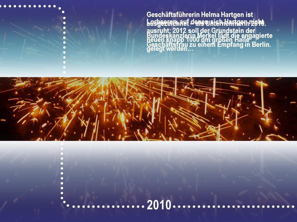 2010 Geschäftsführerin Helma Hartgen ist ausgezeichnet – als Unternehmerin 2010. Bundeskanzlerin Merkel lädt die engagierte Geschäftsfrau zu einem Emp