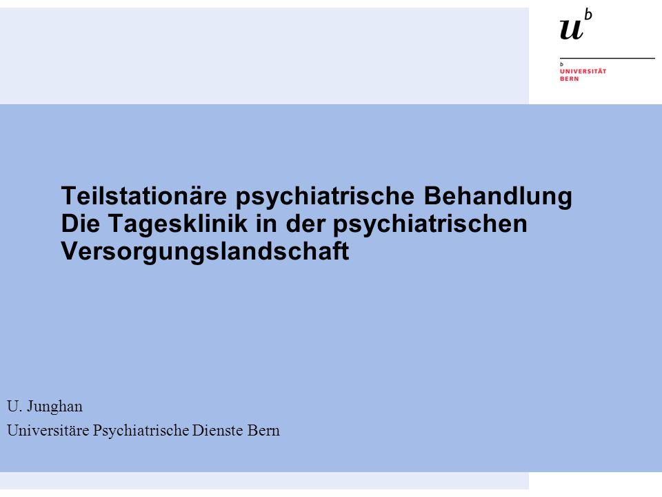 Teilstationäre psychiatrische Behandlung Die Tagesklinik in der psychiatrischen Versorgungslandschaft U. Junghan Universitäre Psychiatrische Dienste B
