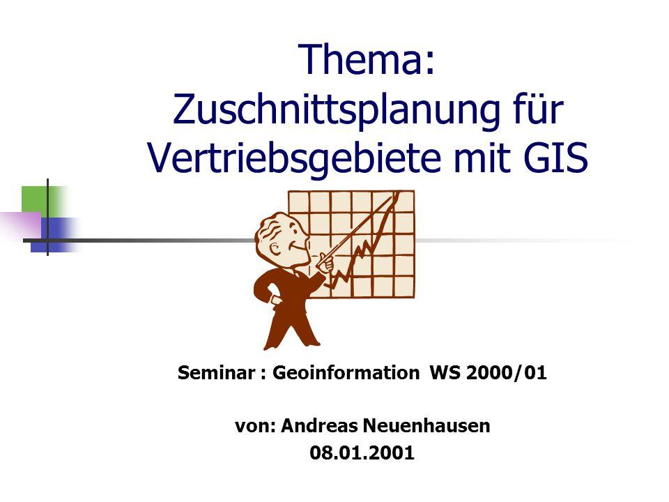 Thema: Zuschnittsplanung für Vertriebsgebiete mit GIS Seminar : Geoinformation WS 2000/01 von: Andreas Neuenhausen 08.01.2001