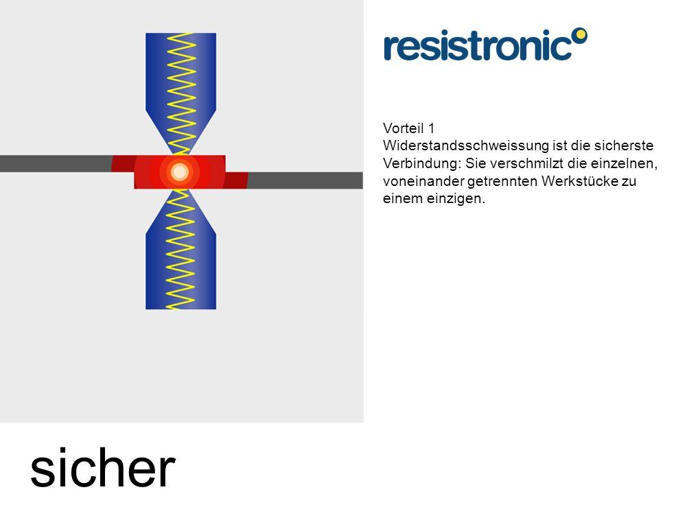 Vorteil 1 Widerstandsschweissung ist die sicherste Verbindung: Sie verschmilzt die einzelnen, voneinander getrennten Werkstücke zu einem einzigen.