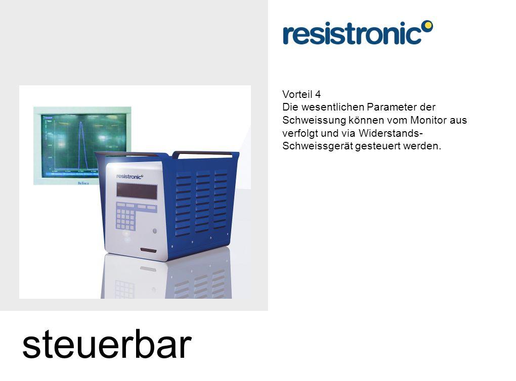 Vorteil 4 Die wesentlichen Parameter der Schweissung können vom Monitor aus verfolgt und via Widerstands- Schweissgerät gesteuert werden.